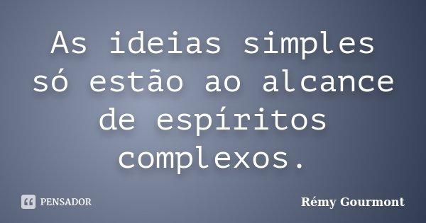 As ideias simples só estão ao alcance de espíritos complexos.... Frase de Rémy Gourmont.