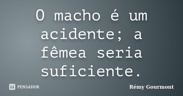 O macho é um acidente; a fêmea seria suficiente.... Frase de Rémy Gourmont.