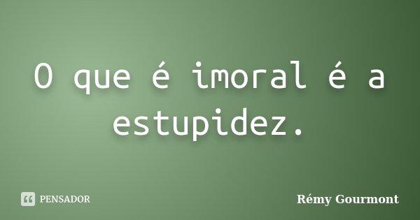 O que é imoral é a estupidez.... Frase de Rémy Gourmont.