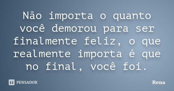 Não importa o quanto você demorou para ser finalmente feliz, o que realmente importa é que no final, você foi.... Frase de Rena.