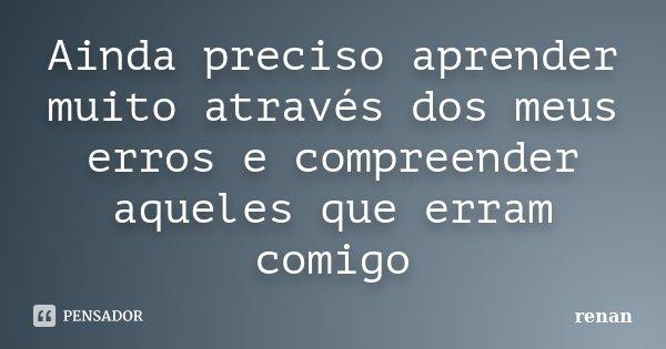 Ainda preciso aprender muito através dos meus erros e compreender aqueles que erram comigo... Frase de Renan.