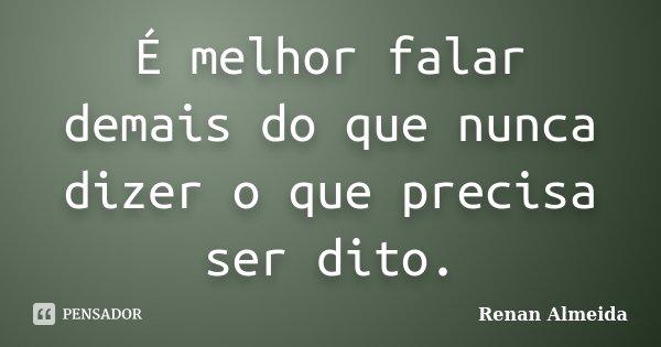 É melhor falar demais do que nunca dizer o que precisa ser dito.... Frase de Renan Almeida.