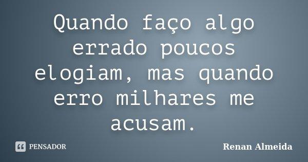Quando faço algo errado poucos elogiam, mas quando erro milhares me acusam.... Frase de Renan Almeida.