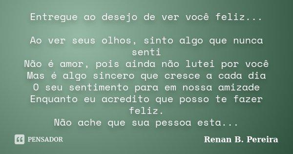 Entregue ao desejo de ver você feliz... Ao ver seus olhos, sinto algo que nunca senti Não é amor, pois ainda não lutei por você Mas é algo sincero que cresce a ... Frase de Renan B. Pereira.