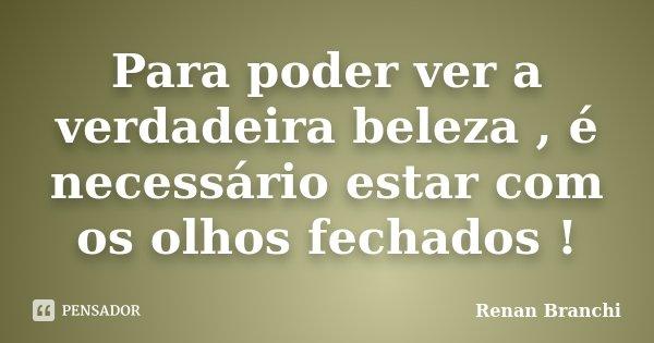 Para poder ver a verdadeira beleza , é necessário estar com os olhos fechados !... Frase de Renan Branchi.