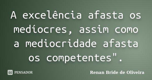 "A excelência afasta os medíocres, assim como a mediocridade afasta os competentes"".... Frase de Renan Bride de Oliveira."