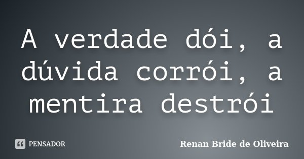 A verdade dói, a dúvida corrói, a mentira destrói... Frase de Renan Bride de Oliveira.