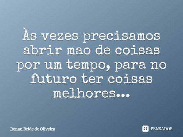As vezes precisamos abrir mao de coisas por um tempo, para no futuro ter coisas melhores...... Frase de Renan Bride de Oliveira.