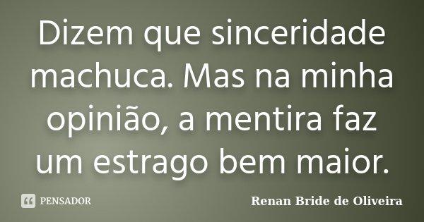 Dizem que sinceridade machuca. Mas na minha opinião, a mentira faz um estrago bem maior.... Frase de Renan Bride de Oliveira.