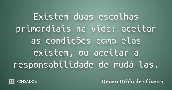 Existem duas escolhas primordiais na vida: aceitar as condições como elas existem, ou aceitar a responsabilidade de mudá-las.... Frase de Renan Bride de Oliveira.