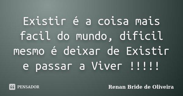Existir é a coisa mais facil do mundo, dificil mesmo é deixar de Existir e passar a Viver !!!!!... Frase de Renan Bride de Oliveira.