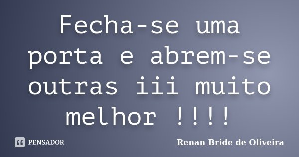 Fecha-se uma porta e abrem-se outras iii muito melhor !!!!... Frase de Renan Bride de Oliveira.