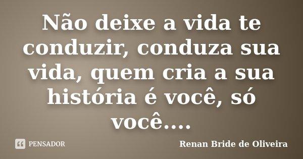 Não deixe a vida te conduzir, conduza sua vida, quem cria a sua história é você, só você....... Frase de Renan Bride de Oliveira.