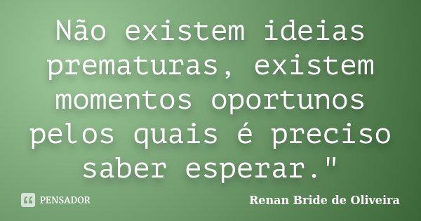 """Não existem ideias prematuras, existem momentos oportunos pelos quais é preciso saber esperar.""""... Frase de Renan Bride de Oliveira."""