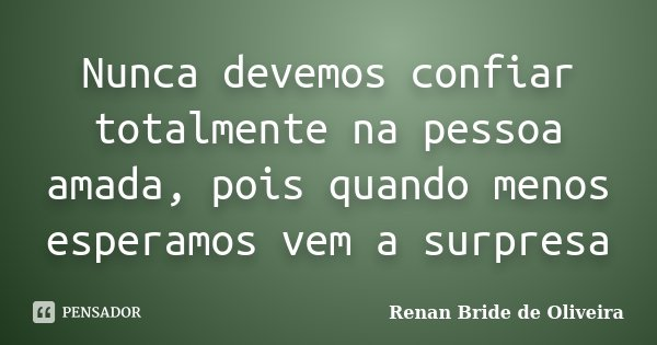 Nunca devemos confiar totalmente na pessoa amada, pois quando menos esperamos vem a surpresa... Frase de Renan Bride de Oliveira.