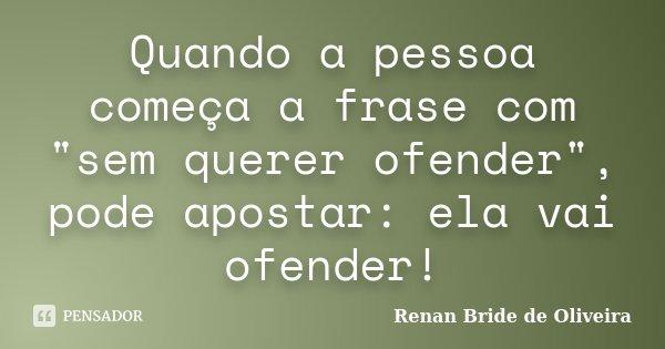 """Quando a pessoa começa a frase com """"sem querer ofender"""", pode apostar: ela vai ofender!... Frase de Renan Bride de Oliveira."""