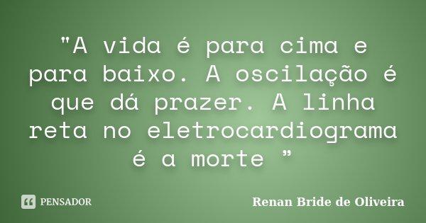 """""""A vida é para cima e para baixo. A oscilação é que dá prazer. A linha reta no eletrocardiograma é a morte """"... Frase de Renan Bride de Oliveira."""