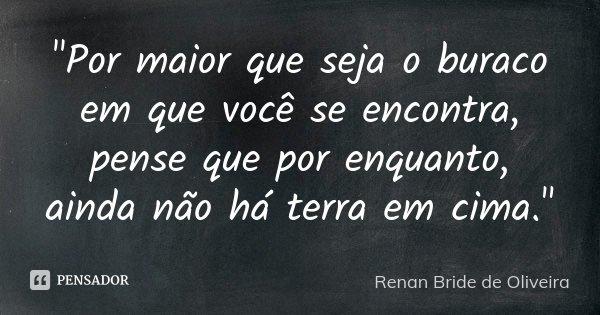 """""""Por maior que seja o buraco em que você se encontra, pense que por enquanto, ainda não há terra em cima.""""... Frase de Renan Bride de Oliveira."""