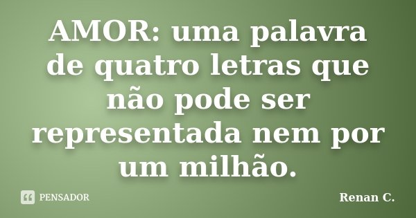 AMOR: uma palavra de quatro letras que não pode ser representada nem por um milhão.... Frase de Renan C..