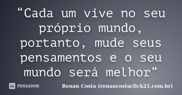 """""""Cada um vive no seu próprio mundo, portanto, mude seus pensamentos e o seu mundo será melhor""""... Frase de Renan Costa (renancostaclick21.com.br)."""