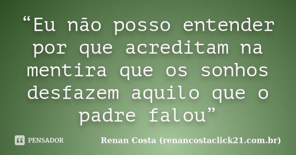 """""""Eu não posso entender por que acreditam na mentira que os sonhos desfazem aquilo que o padre falou""""... Frase de Renan Costa (renancostaclick21.com.br)."""