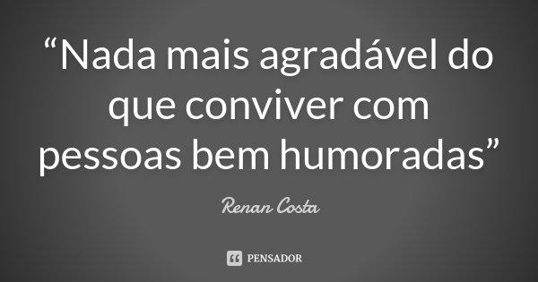 """""""Nada mais agradável do que conviver com pessoas bem humoradas""""... Frase de Renan Costa."""