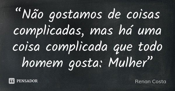"""""""Não gostamos de coisas complicadas, mas há uma coisa complicada que todo homem gosta: Mulher""""... Frase de Renan Costa."""