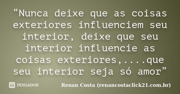 """""""Nunca deixe que as coisas exteriores influenciem seu interior, deixe que seu interior influencie as coisas exteriores,....que seu interior seja só amor""""... Frase de Renan Costa (renancostaclick21.com.br)."""