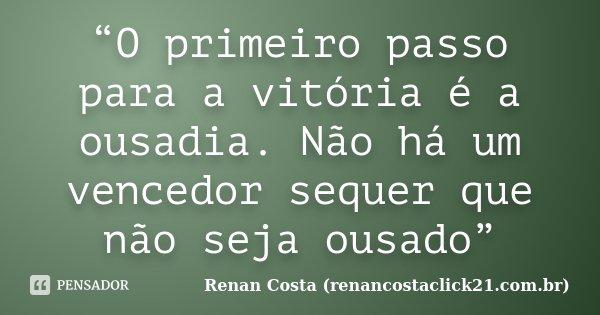 """""""O primeiro passo para a vitória é a ousadia. Não há um vencedor sequer que não seja ousado""""... Frase de Renan Costa (renancostaclick21.com.br)."""