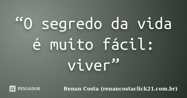 """""""O segredo da vida é muito fácil: viver""""... Frase de Renan Costa (renancostaclick21.com.br)."""