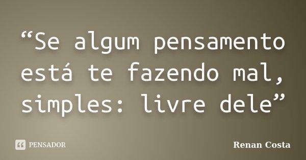 """Se algum pensamento está te fazendo mal, simples: livre dele""... Frase de Renan Costa."