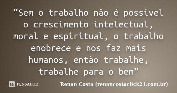 """""""Sem o trabalho não é possível o crescimento intelectual, moral e espiritual, o trabalho enobrece e nos faz mais humanos, então trabalhe, trabalhe para o bem""""... Frase de Renan Costa (renancostaclick21.com.br)."""