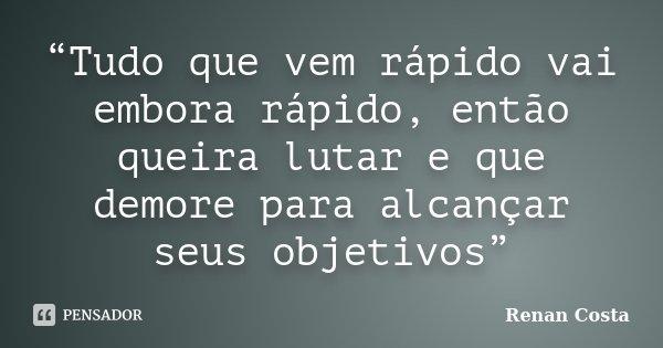 """""""Tudo que vem rápido vai embora rápido, então queira lutar e que demore para alcançar seus objetivos""""... Frase de Renan Costa."""