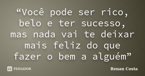 """""""Você pode ser rico, belo e ter sucesso, mas nada vai te deixar mais feliz do que fazer o bem a alguém""""... Frase de Renan Costa."""