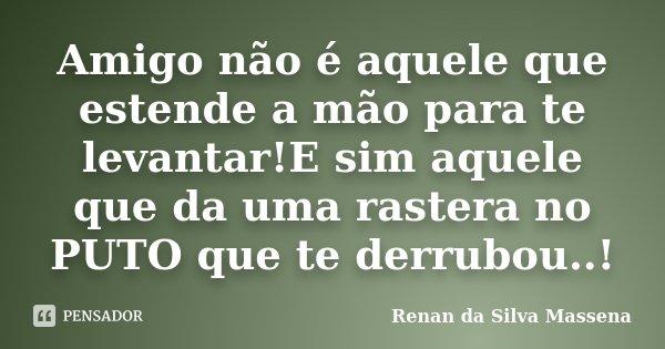 Amigo não é aquele que estende a mão para te levantar!E sim aquele que da uma rastera no PUTO que te derrubou..!... Frase de Renan da Silva Massena.