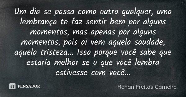 Um dia se passa como outro qualquer, uma lembrança te faz sentir bem por alguns momentos, mas apenas por alguns momentos, pois ai vem aquela saudade, aquela tri... Frase de Renan Freitas Carneiro.