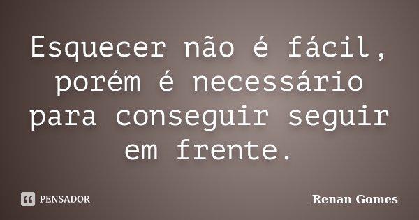 Esquecer não é fácil, porém é necessário para conseguir seguir em frente.... Frase de Renan Gomes.