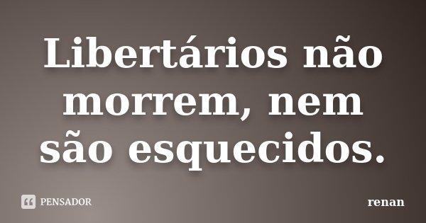 Libertários não morrem, nem são esquecidos.... Frase de Renan.