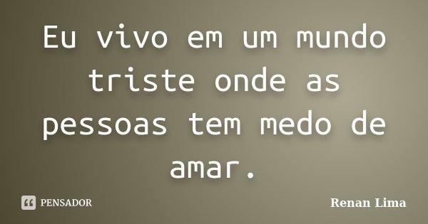 Eu vivo em um mundo triste onde as pessoas tem medo de amar.... Frase de Renan Lima.