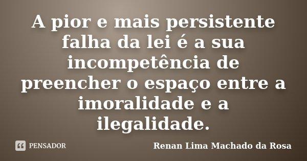 A pior e mais persistente falha da lei é a sua incompetência de preencher o espaço entre a imoralidade e a ilegalidade.... Frase de Renan Lima Machado da Rosa.