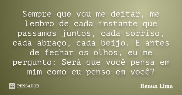 Sempre que vou me deitar, me lembro de cada instante que passamos juntos, cada sorriso, cada abraço, cada beijo. E antes de fechar os olhos, eu me pergunto: Ser... Frase de Renan Lima.