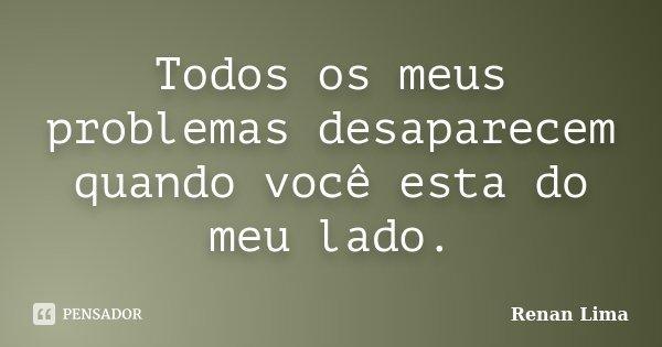 Todos os meus problemas desaparecem quando você esta do meu lado.... Frase de Renan Lima.