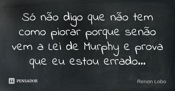 Só não digo que não tem como piorar porque senão vem a Lei de Murphy e prova que eu estou errado...... Frase de Renan Lobo.