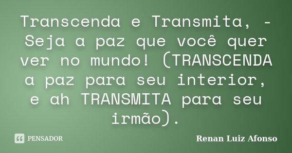 Transcenda e Transmita, - Seja a paz que você quer ver no mundo! (TRANSCENDA a paz para seu interior, e ah TRANSMITA para seu irmão).... Frase de Renan Luiz Afonso.