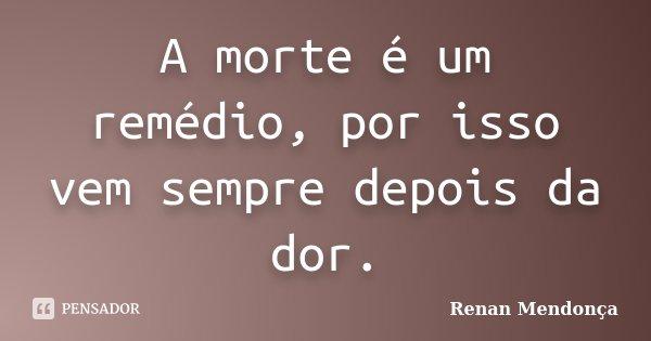 A morte é um remédio, por isso vem sempre depois da dor.... Frase de Renan Mendonça.
