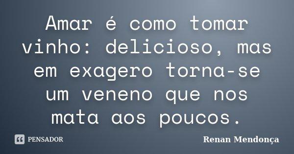 Amar é como tomar vinho: delicioso, mas em exagero torna-se um veneno que nos mata aos poucos.... Frase de Renan Mendonça.