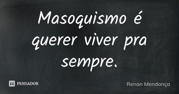Masoquismo é querer viver pra sempre.... Frase de Renan Mendonça.