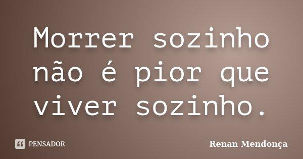 Morrer sozinho não é pior que viver sozinho.... Frase de Renan Mendonça.