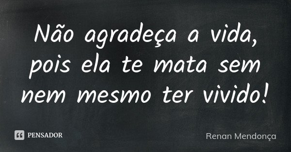 Não agradeça a vida, pois ela te mata sem nem mesmo ter vivido!... Frase de Renan Mendonça.