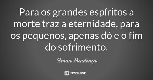 Para os grandes espíritos a morte traz a eternidade, para os pequenos, apenas dó e o fim do sofrimento.... Frase de Renan Mendonça.